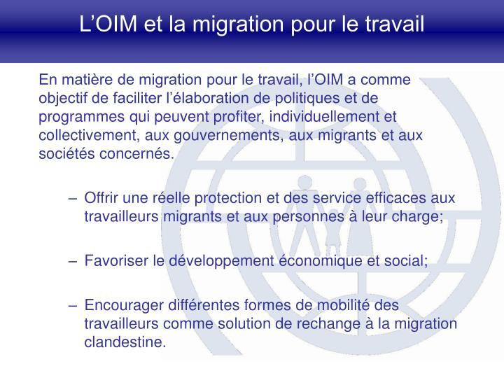 En matière de migration pour le travail, l'OIM a comme objectif de faciliter l'élaboration de politiques et de programmes qui peuvent profiter, individuellement et collectivement, aux gouvernements, aux migrants et aux sociétés concernés.