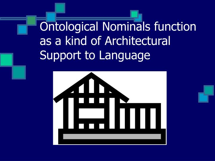 Ontological nominals function as a kind of architectural support to language
