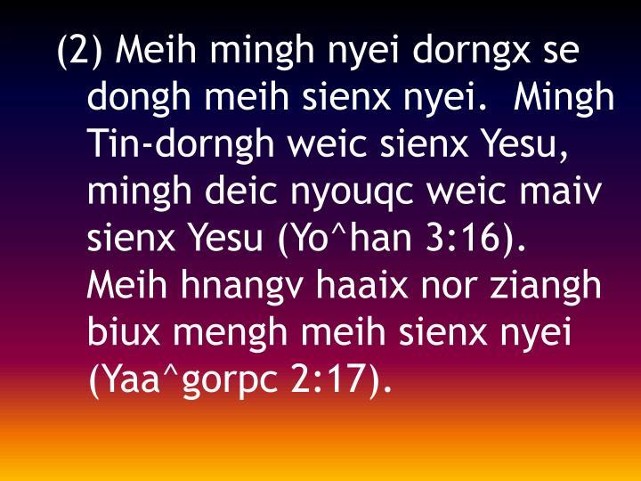 (2) Meih mingh nyei dorngx se dongh meih sienx nyei.  Mingh Tin-dorngh weic sienx Yesu, mingh deic nyouqc weic maiv sienx Yesu (Yo^han 3:16). Meih hnangv haaix nor ziangh biux mengh meih sienx nyei (Yaa^gorpc 2:17).
