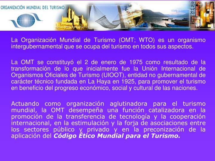 La Organización Mundial de Turismo (OMT; WTO) es un organismo intergubernamental que se ocupa del turismo en todos sus aspectos.