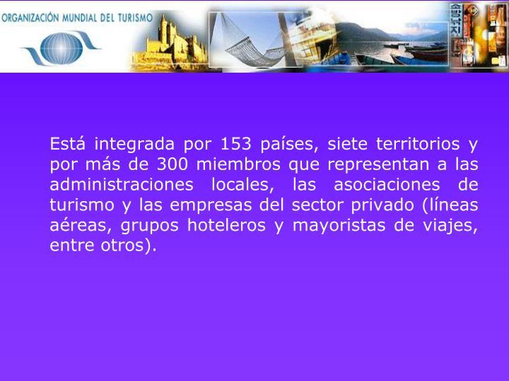 Está integrada por 153 países, siete territorios y por más de 300 miembros que representan a las administraciones locales, las asociaciones de turismo y las empresas del sector privado (líneas aéreas, grupos hoteleros y mayoristas de viajes, entre otros).
