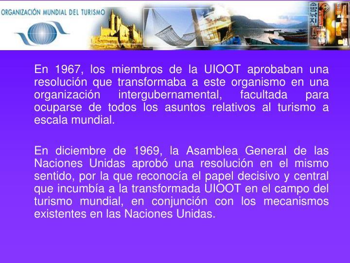 En 1967, los miembros de la UIOOT aprobaban una resolución que transformaba a este organismo en una organización intergubernamental, facultada para ocuparse de todos los asuntos relativos al turismo a escala mundial.