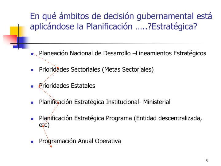 En qué ámbitos de decisión gubernamental está aplicándose la Planificación …..?Estratégica?