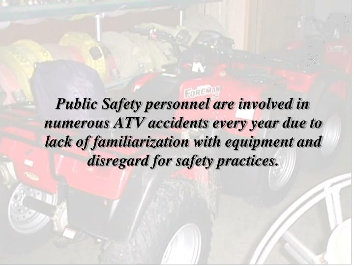 Public Safety personnel are involved in numerous ATV accidents every year due to lack of familiarization with equipment and disregard for safety practices.