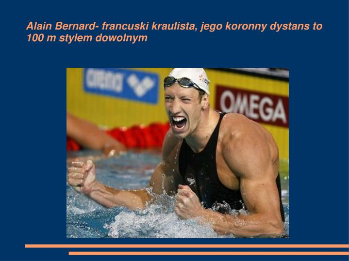 Alain Bernard- francuski kraulista, jego koronny dystans to                          100 m stylem dowolnym