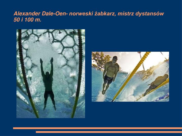 Alexander Dale-Oen- norweski żabkarz, mistrz dystansów                                         50 i 100 m.