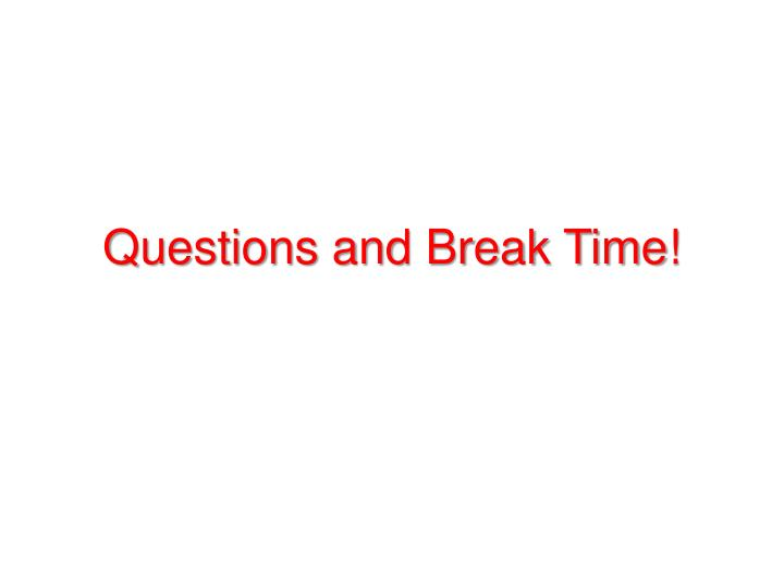 Questions and Break Time!