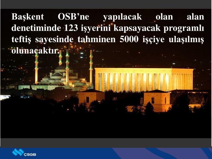 Başkent OSB'ne yapılacak olan alan denetiminde 123 işyerini kapsayacak programlı teftiş sayesinde tahminen 5000 işçiye ulaşılmış olunacaktır.