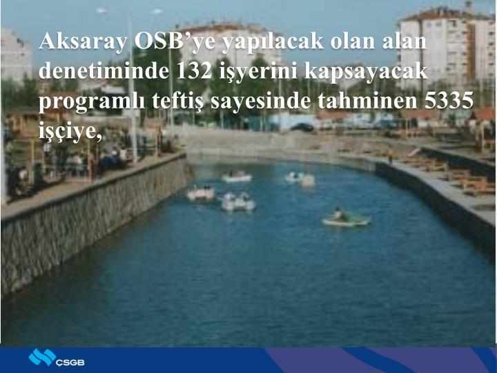 Aksaray OSB'ye yapılacak olan alan denetiminde 132 işyerini kapsayacak programlı teftiş sayesinde tahminen 5335 işçiye,