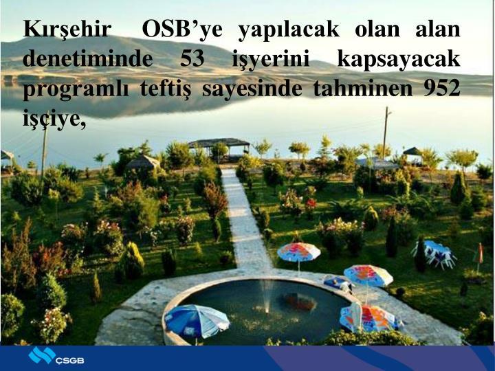Kırşehir  OSB'ye yapılacak olan alan denetiminde 53 işyerini kapsayacak programlı teftiş sayesinde tahminen 952 işçiye,