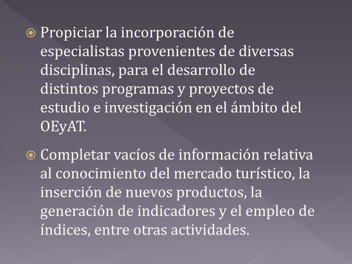 Propiciar la incorporación de especialistas provenientes de diversas disciplinas, para el desarrollo de distintos programas y proyectos de estudio e investigación en el ámbito del OEyAT.