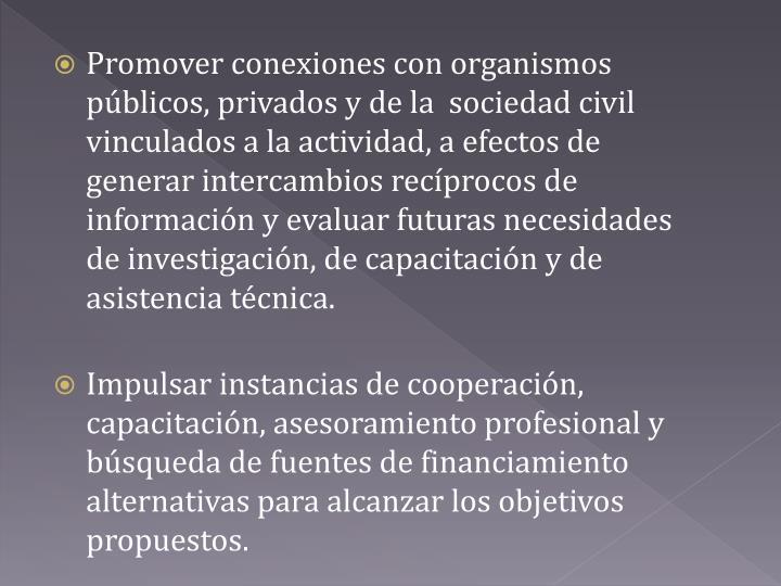 Promover conexiones con organismos públicos, privados y de la  sociedad civil vinculados a la actividad, a efectos de generar intercambios recíprocos de información y evaluar futuras necesidades de investigación, de capacitación y de asistencia técnica.
