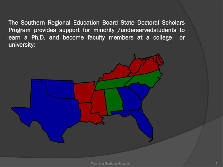 The Southern Regional Education Board State Doctoral Scholars Program provides support for minority /underservedstudents to earn a Ph.D. and become faculty members at a college  or university: