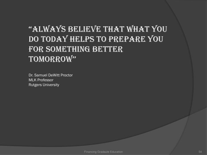 """Always believe that what you do today helps to prepare you for something better tomorrow''"