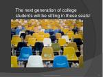 the next generation of college students will be sitting in these seats