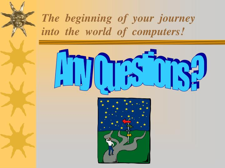 The  beginning  of  your  journey into  the  world  of  computers!