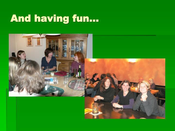 And having fun…