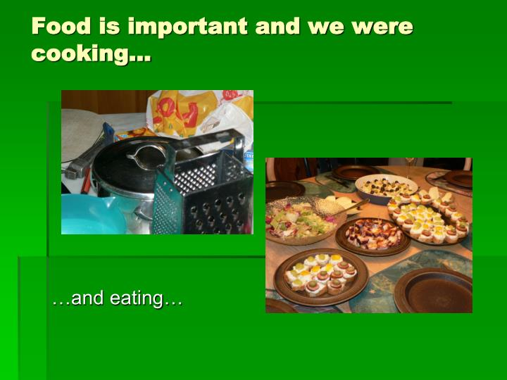 Food is important and we were cooking…