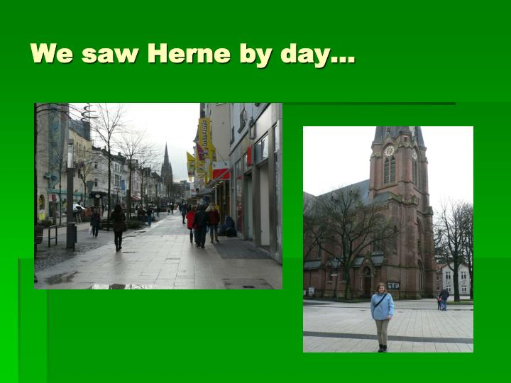 We saw Herne by day…