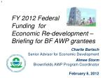 fy 2012 federal funding for economic re development briefing for bf awp grantees
