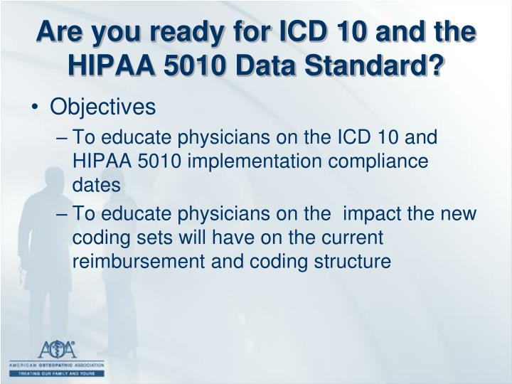 Are you ready for ICD 10 and the HIPAA 5010 Data Standard?