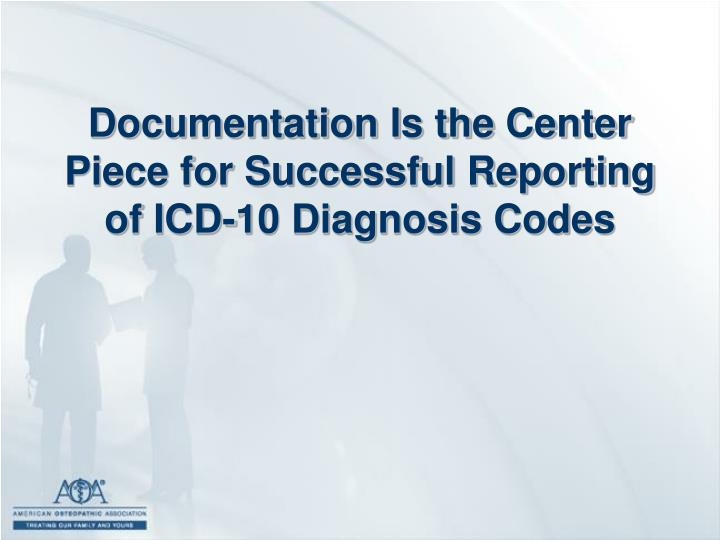Documentation Is the Center Piece for Successful Reporting of ICD-10 Diagnosis Codes