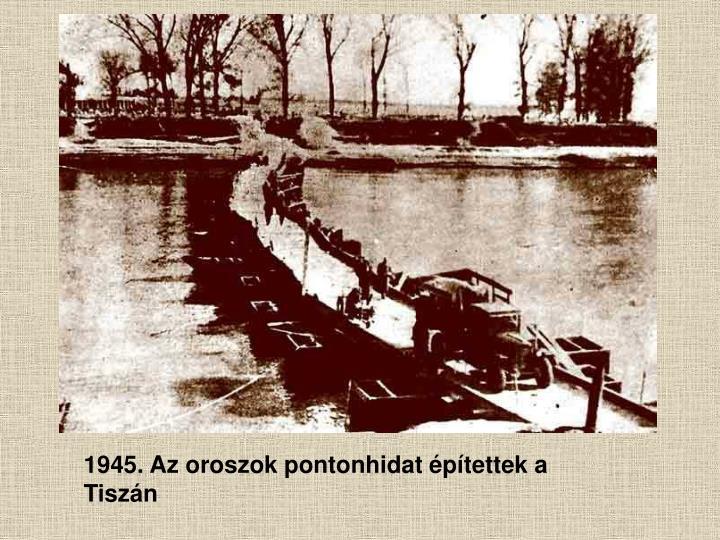 1945. Az oroszok pontonhidat építettek a Tiszán