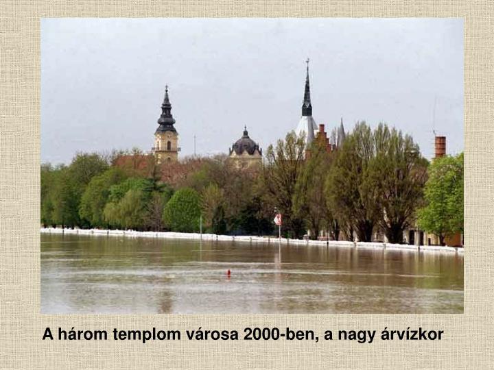 A három templom városa 2000-ben, a nagy árvízkor