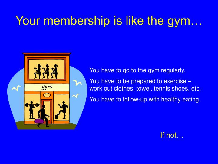 Your membership is like the gym…