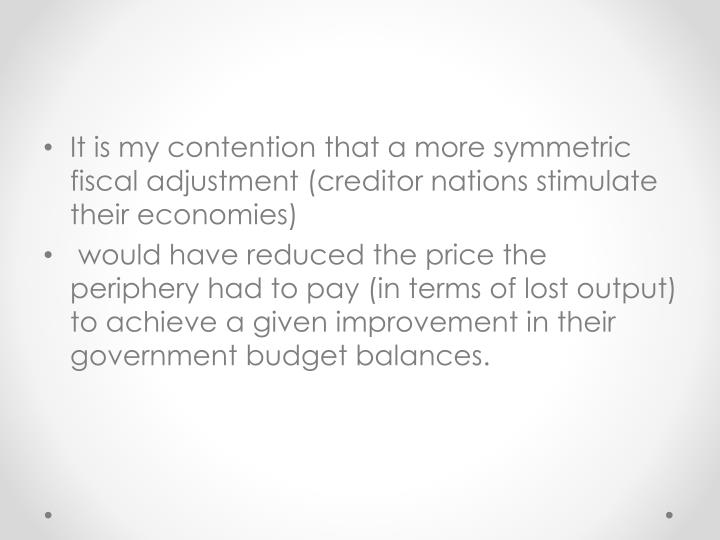 It is my contention that a more symmetric fiscal adjustment (creditor nations stimulate their economies)