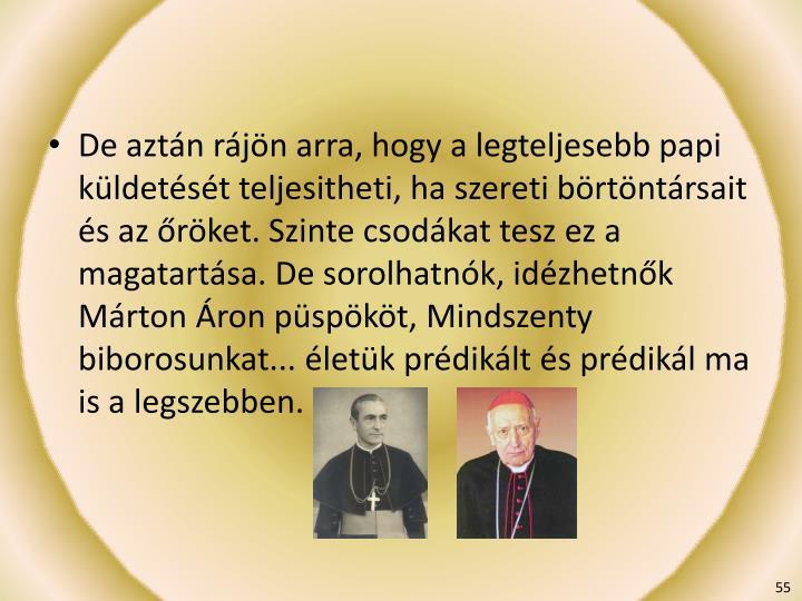 De aztán rájön arra, hogy a legteljesebb papi küldetését teljesitheti, ha szereti börtöntársait és az őröket. Szinte csodákat tesz ez a magatartása. De sorolhatnók, idézhetnők Márton Áron püspököt, Mindszent