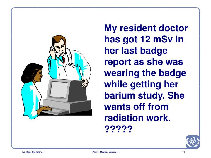 My resident doctor has got 12 mSv in her last badge report as she was wearing the badge while getting her barium study. She wants off from radiation work.