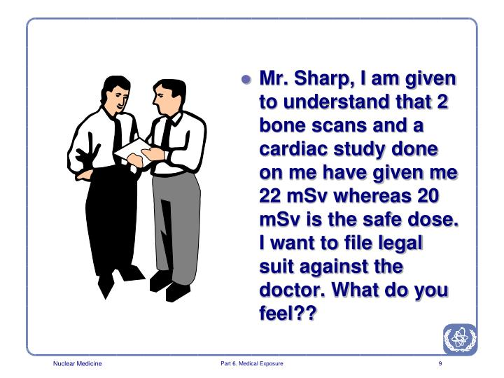 Mr. Sharp, I am given to understand that 2 bone scans and a cardiac study done on me have given me 22 mSv whereas 20 mSv is the safe dose. I want to file legal suit against the doctor. What do you feel??