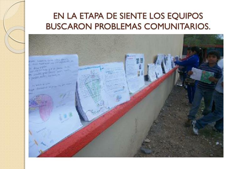 EN LA ETAPA DE SIENTE LOS EQUIPOS BUSCARON PROBLEMAS COMUNITARIOS.