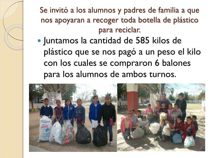 Se invitó a los alumnos y padres de familia a que nos apoyaran a recoger toda botella de plástico para reciclar.