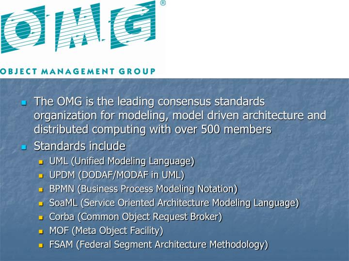 The OMG is the leading consensus standards organization for modeling, model driven architecture and distributed computing with over 500 members