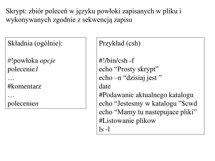 Skrypt: zbiór poleceń w języku powłoki zapisanych w pliku i wykonywanych zgodnie z sekwencją zapisu