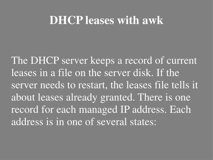 The DHCP server keeps a record of current leases in a file on the server disk. If the server needs to restart, the leases file tells it about leases already granted. There is one record for each managed IP address. Each address is in one of several states: