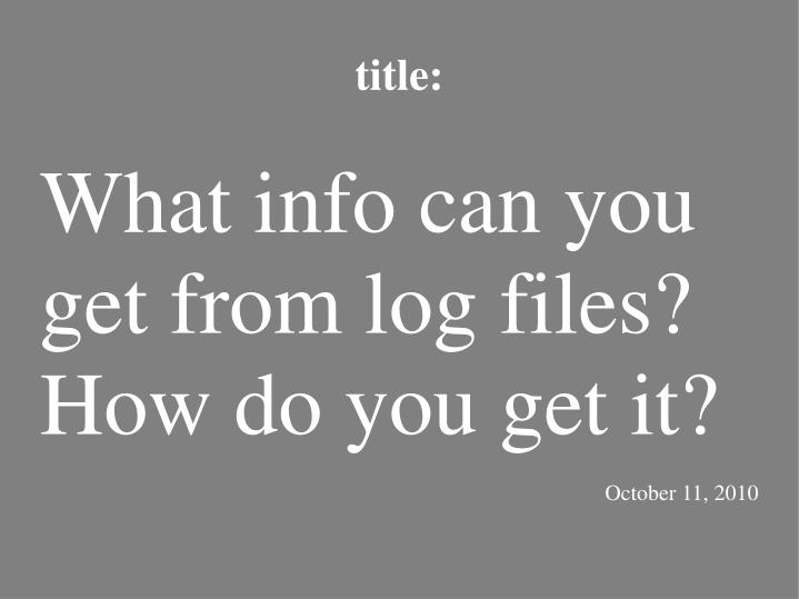 What info can you get from log files? How do you get it?