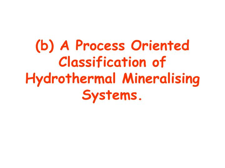 (b) A Process Oriented Classification of Hydrothermal Mineralising Systems.