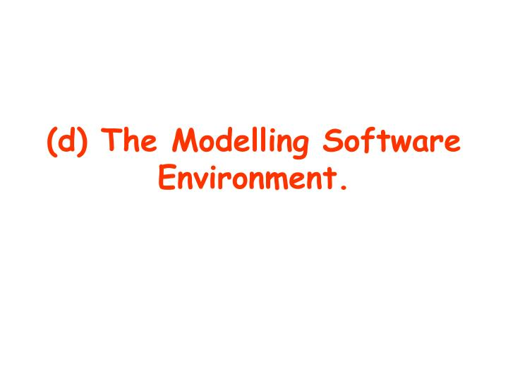 (d) The Modelling Software Environment.