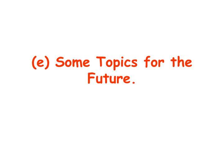 (e) Some Topics for the Future.