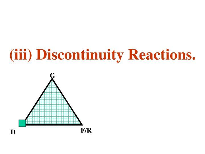 (iii) Discontinuity Reactions.