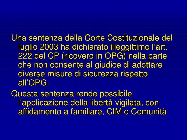 Una sentenza della Corte Costituzionale del luglio 2003 ha dichiarato illeggittimo l'art. 222 del CP (ricovero in OPG) nella parte che non consente al giudice di adottare diverse misure di sicurezza rispetto all'OPG.