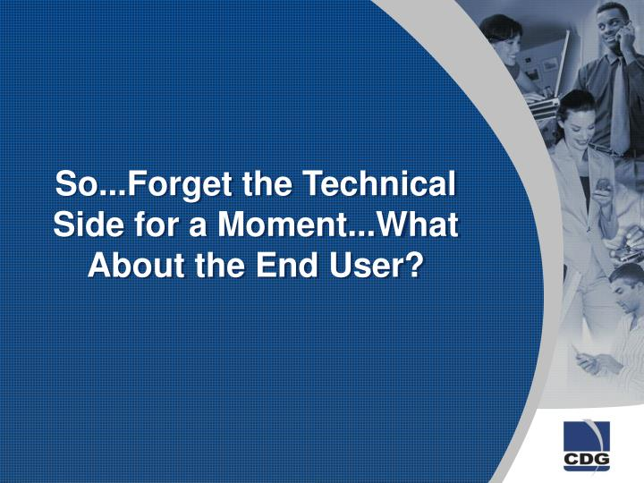 So...Forget the Technical Side for a Moment...What About the End User?