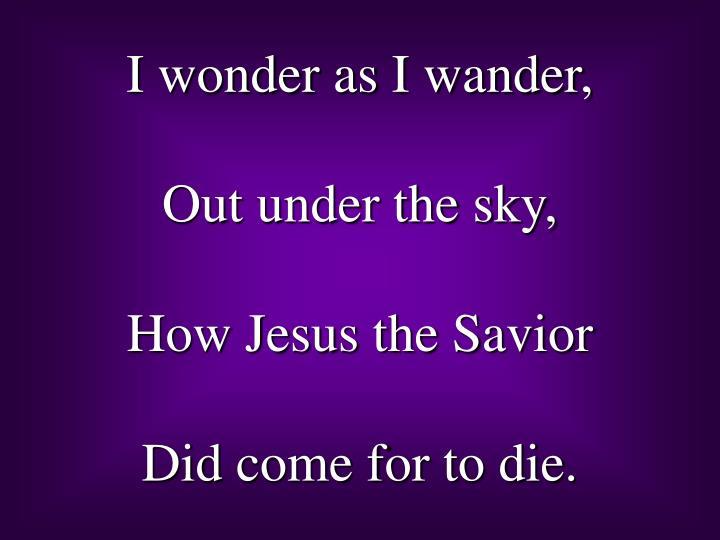 I wonder as I wander,