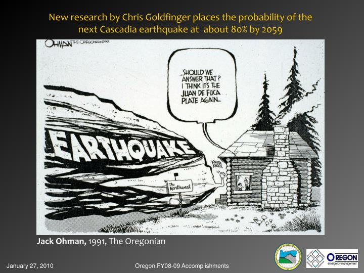 New research by Chris Goldfinger places the probability of the next Cascadia earthquake at  about 80...