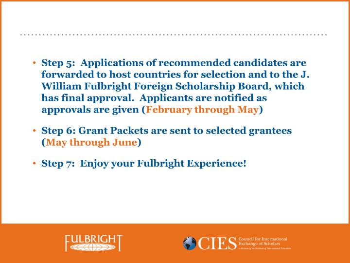 Step 5:  Applications of recommended candidates are  forwarded to host countries for selection and to the J. William Fulbright Foreign Scholarship Board, which has final approval.  Applicants are notified as approvals are given (