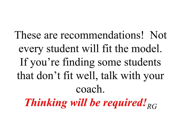 These are recommendations!  Not every student will fit the model.  If you're finding some students that don't fit well, talk with your coach.