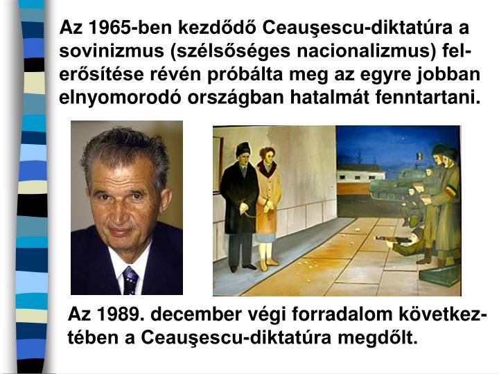 Az 1965-ben kezdődő Ceauşescu-diktatúra a sovinizmus (szélsőséges nacionalizmus) fel-erősítése révén próbálta meg az egyre jobban elnyomorodó országban hatalmát fenntartani.